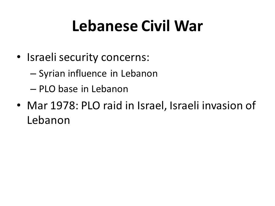 Lebanese Civil War Israeli security concerns: – Syrian influence in Lebanon – PLO base in Lebanon Mar 1978: PLO raid in Israel, Israeli invasion of Lebanon