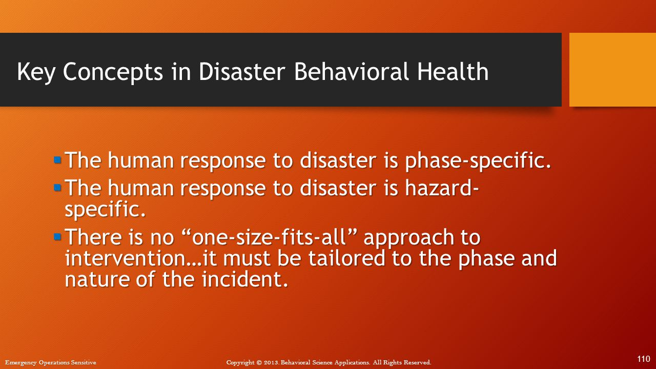 Emergency Operations Sensitive Copyright © 2013. Behavioral Science Applications. All Rights Reserved. Key Concepts in Disaster Behavioral Health  Th
