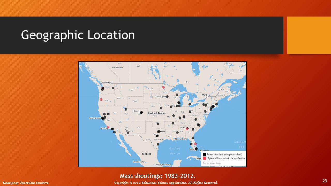Emergency Operations Sensitive Copyright © 2013. Behavioral Science Applications. All Rights Reserved. Geographic Location Mass shootings: 1982-2012.