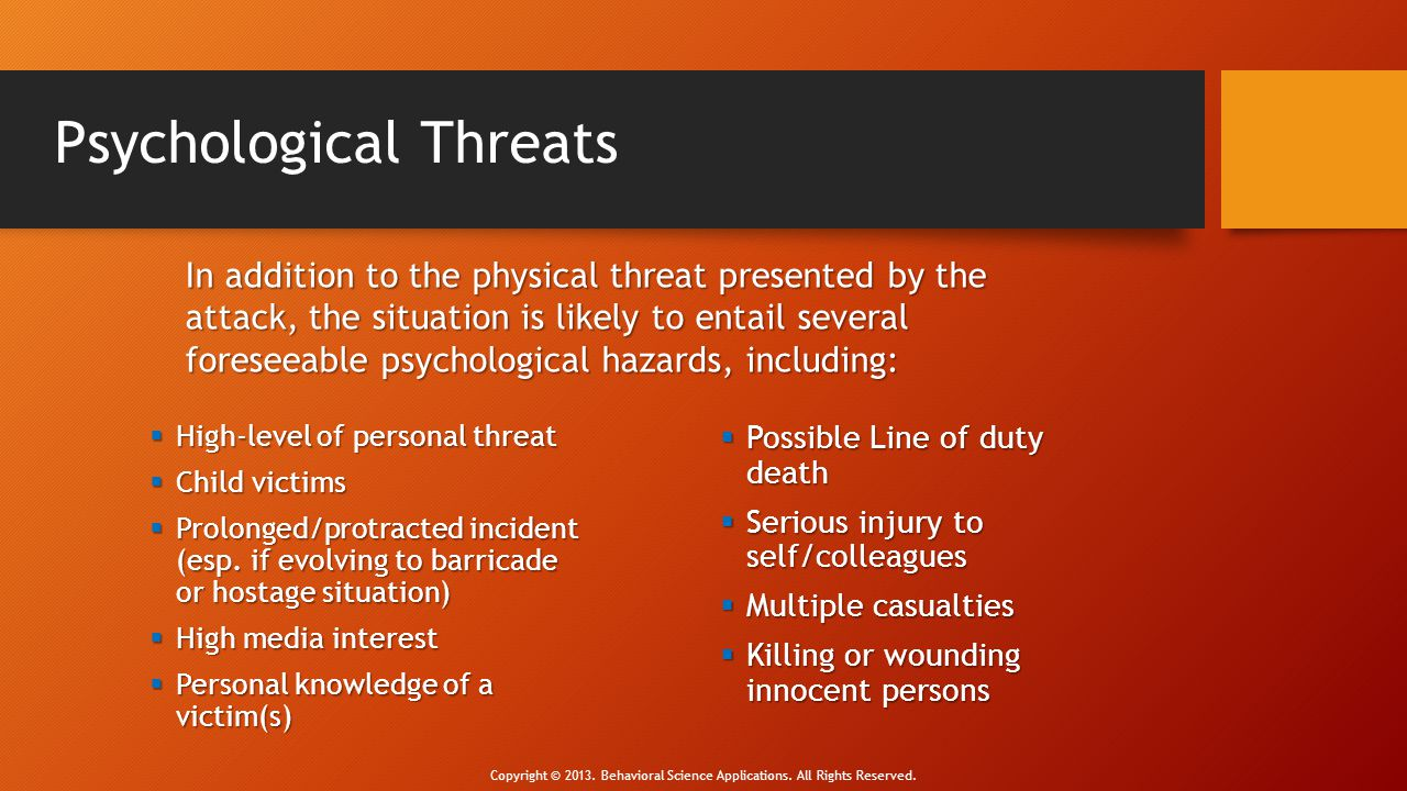 Psychological Threats  Possible Line of duty death  Serious injury to self/colleagues  Multiple casualties  Killing or wounding innocent persons 