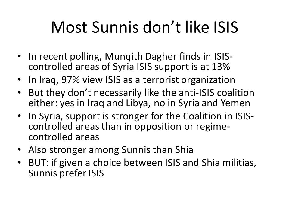 Most Sunnis don't like ISIS In recent polling, Munqith Dagher finds in ISIS- controlled areas of Syria ISIS support is at 13% In Iraq, 97% view ISIS a