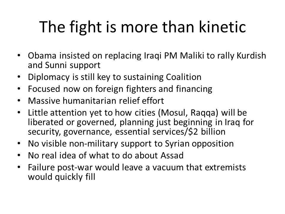 The fight is more than kinetic Obama insisted on replacing Iraqi PM Maliki to rally Kurdish and Sunni support Diplomacy is still key to sustaining Coalition Focused now on foreign fighters and financing Massive humanitarian relief effort Little attention yet to how cities (Mosul, Raqqa) will be liberated or governed, planning just beginning in Iraq for security, governance, essential services/$2 billion No visible non-military support to Syrian opposition No real idea of what to do about Assad Failure post-war would leave a vacuum that extremists would quickly fill