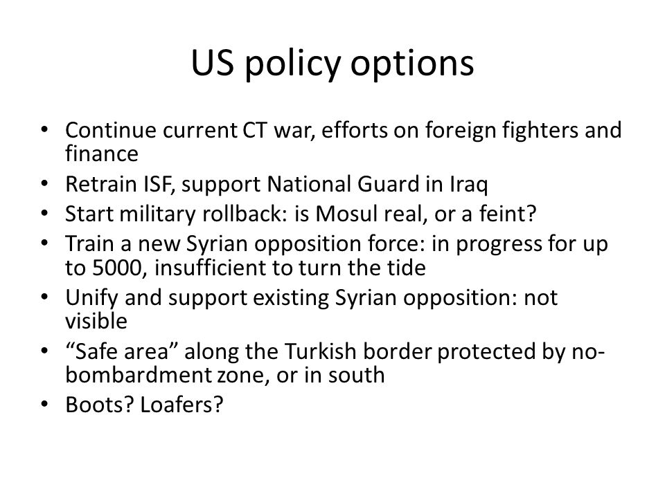 US policy options Continue current CT war, efforts on foreign fighters and finance Retrain ISF, support National Guard in Iraq Start military rollback