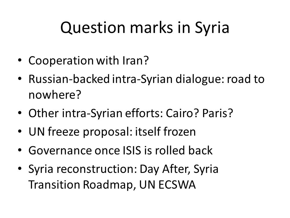 Question marks in Syria Cooperation with Iran? Russian-backed intra-Syrian dialogue: road to nowhere? Other intra-Syrian efforts: Cairo? Paris? UN fre