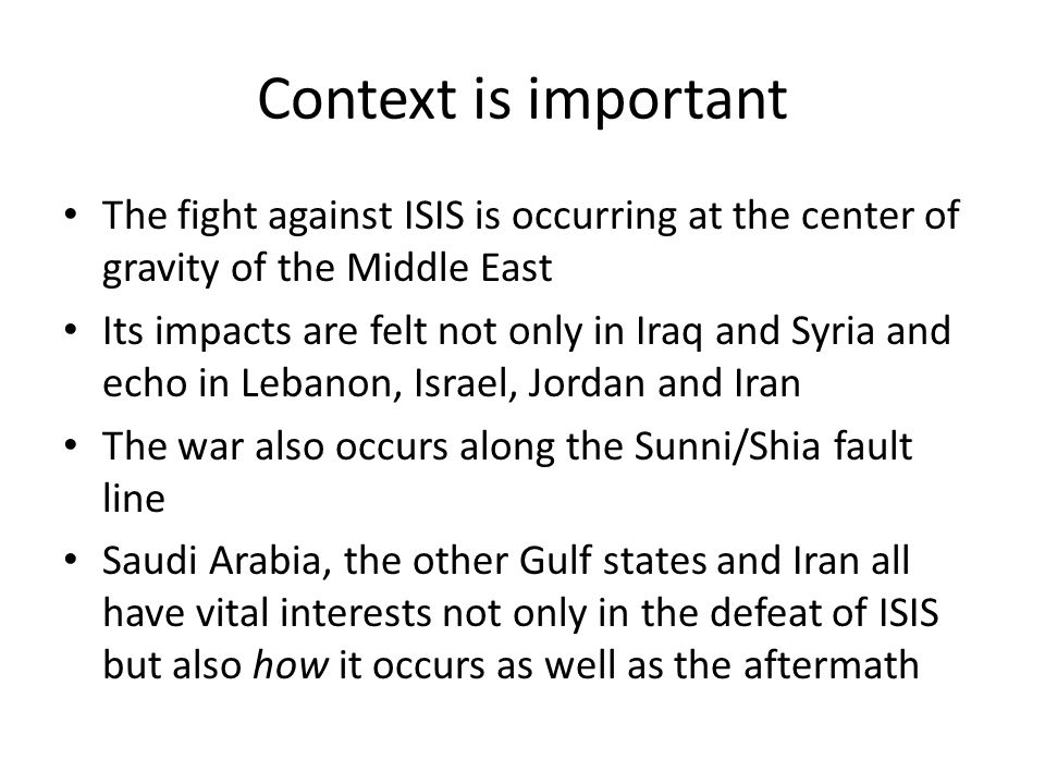 Context is important The fight against ISIS is occurring at the center of gravity of the Middle East Its impacts are felt not only in Iraq and Syria and echo in Lebanon, Israel, Jordan and Iran The war also occurs along the Sunni/Shia fault line Saudi Arabia, the other Gulf states and Iran all have vital interests not only in the defeat of ISIS but also how it occurs as well as the aftermath