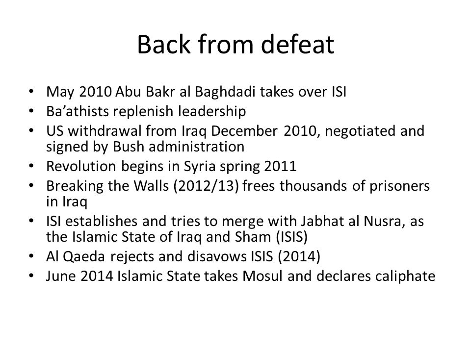 Back from defeat May 2010 Abu Bakr al Baghdadi takes over ISI Ba'athists replenish leadership US withdrawal from Iraq December 2010, negotiated and si