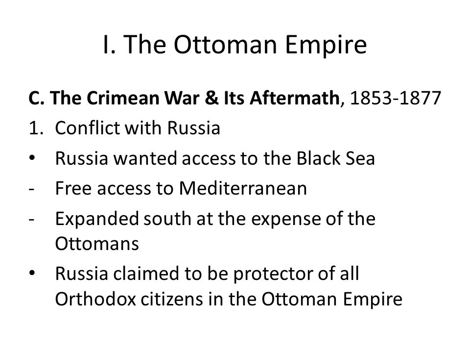 I. The Ottoman Empire C. The Crimean War & Its Aftermath, 1853-1877 1.Conflict with Russia Russia wanted access to the Black Sea -Free access to Medit