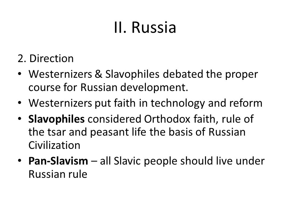 II. Russia 2. Direction Westernizers & Slavophiles debated the proper course for Russian development. Westernizers put faith in technology and reform