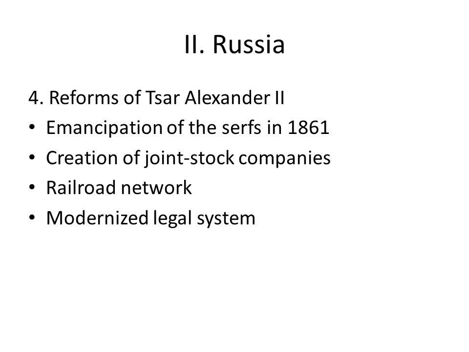 II. Russia 4. Reforms of Tsar Alexander II Emancipation of the serfs in 1861 Creation of joint-stock companies Railroad network Modernized legal syste
