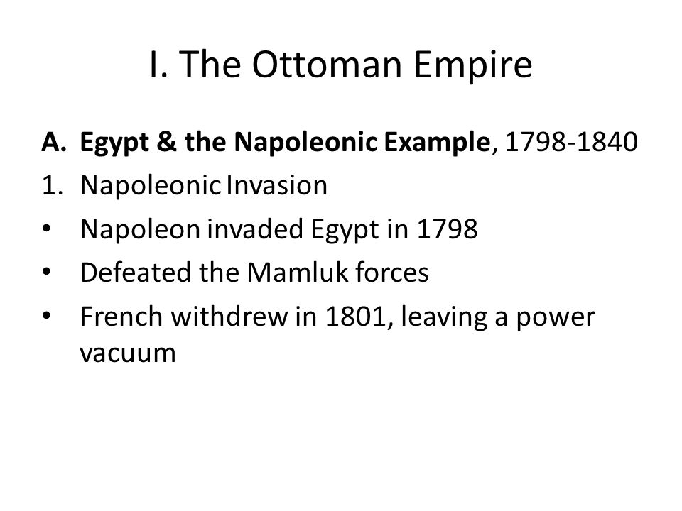 I. The Ottoman Empire A.Egypt & the Napoleonic Example, 1798-1840 1.Napoleonic Invasion Napoleon invaded Egypt in 1798 Defeated the Mamluk forces Fren