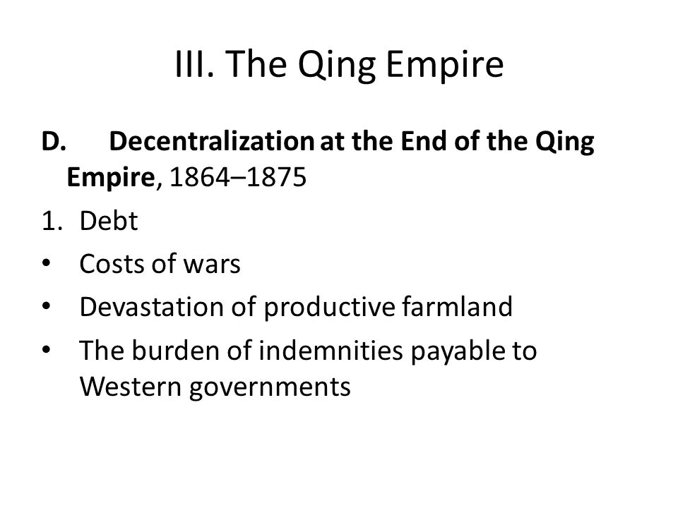 III. The Qing Empire D.Decentralization at the End of the Qing Empire, 1864–1875 1.Debt Costs of wars Devastation of productive farmland The burden of