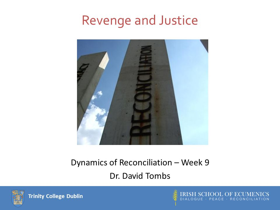 Trinity College Dublin Revenge and Justice Dynamics of Reconciliation – Week 9 Dr. David Tombs