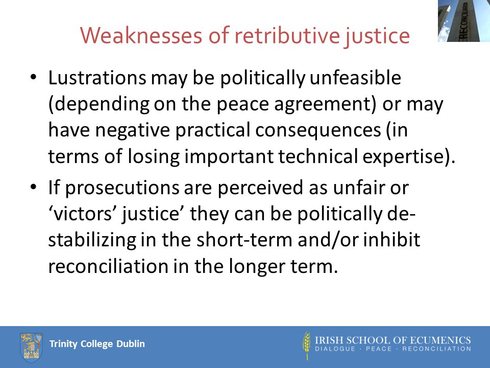 Trinity College Dublin Weaknesses of retributive justice Lustrations may be politically unfeasible (depending on the peace agreement) or may have negative practical consequences (in terms of losing important technical expertise).