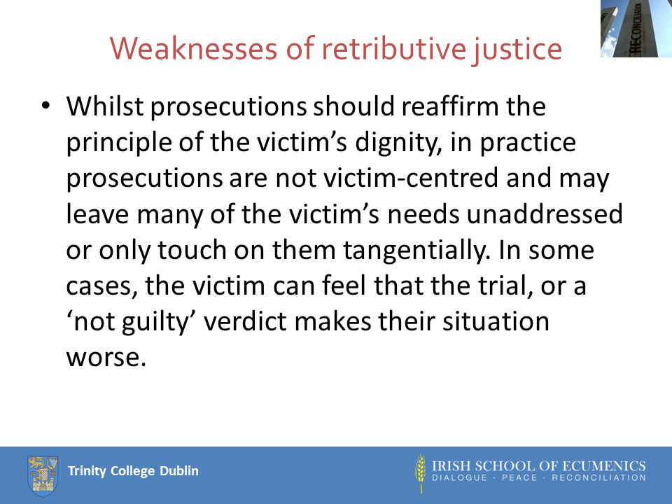 Trinity College Dublin Weaknesses of retributive justice Whilst prosecutions should reaffirm the principle of the victim's dignity, in practice prosecutions are not victim-centred and may leave many of the victim's needs unaddressed or only touch on them tangentially.