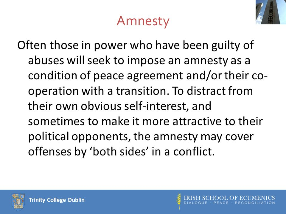 Trinity College Dublin Amnesty Often those in power who have been guilty of abuses will seek to impose an amnesty as a condition of peace agreement and/or their co- operation with a transition.