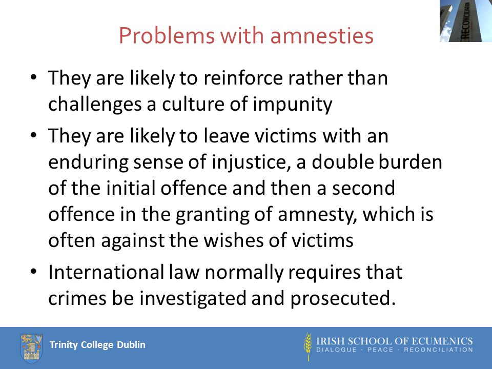 Trinity College Dublin Problems with amnesties They are likely to reinforce rather than challenges a culture of impunity They are likely to leave victims with an enduring sense of injustice, a double burden of the initial offence and then a second offence in the granting of amnesty, which is often against the wishes of victims International law normally requires that crimes be investigated and prosecuted.