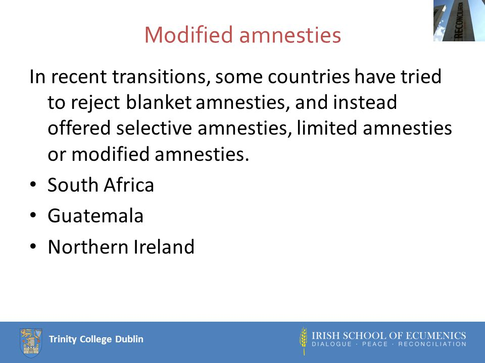 Trinity College Dublin Modified amnesties In recent transitions, some countries have tried to reject blanket amnesties, and instead offered selective amnesties, limited amnesties or modified amnesties.