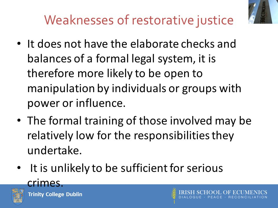 Trinity College Dublin Weaknesses of restorative justice It does not have the elaborate checks and balances of a formal legal system, it is therefore more likely to be open to manipulation by individuals or groups with power or influence.