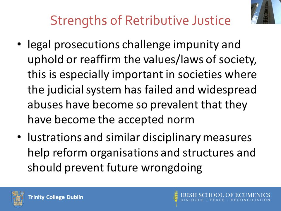 Trinity College Dublin Weaknesses of retributive justice Legal due process, on which prosecutions should be based, tend to be slow, relatively expensive, and highly professionalised; in some situations it can be very slow, extremely expensive, and distant from ordinary people.