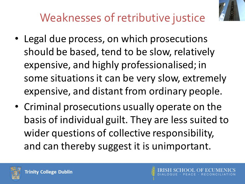 Trinity College Dublin Strengths of restorative justice It can operate as a supplement to legal prosecutions, or can replace retributive justice for less serious crimes.