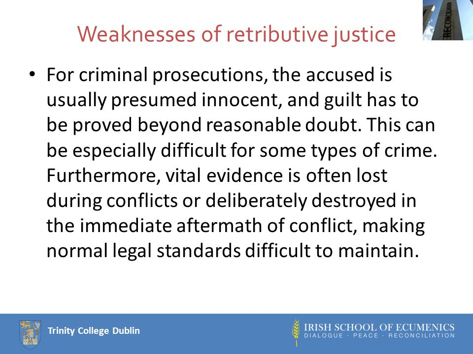 Trinity College Dublin Strengths of restorative justice It tends to be less institutionalised and is often less resource intensive, both in the conduct of hearings and in the usual penalties.