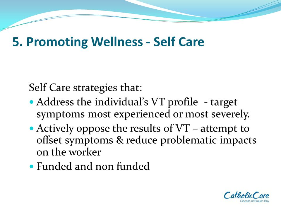 5. Promoting Wellness - Self Care Self Care strategies that: Address the individual's VT profile - target symptoms most experienced or most severely.