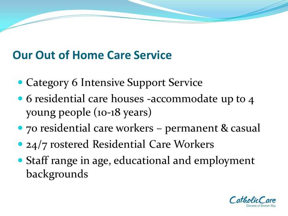 Our Out of Home Care Service Category 6 Intensive Support Service 6 residential care houses -accommodate up to 4 young people (10-18 years) 70 residen