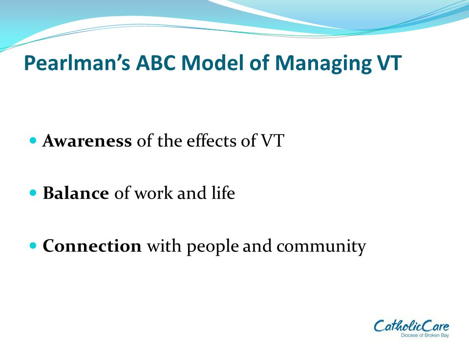 Pearlman's ABC Model of Managing VT Awareness of the effects of VT Balance of work and life Connection with people and community