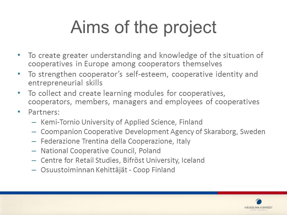 Aims of the project To create greater understanding and knowledge of the situation of cooperatives in Europe among cooperators themselves To strengthen cooperator's self-esteem, cooperative identity and entrepreneurial skills To collect and create learning modules for cooperatives, cooperators, members, managers and employees of cooperatives Partners: – Kemi-Tornio University of Applied Science, Finland – Coompanion Cooperative Development Agency of Skaraborg, Sweden – Federazione Trentina della Cooperazione, Italy – National Cooperative Council, Poland – Centre for Retail Studies, Bifröst University, Iceland – Osuustoiminnan Kehittäjät - Coop Finland