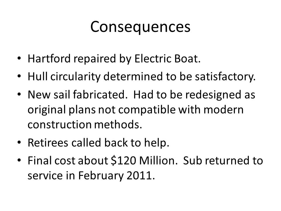 Consequences Hartford repaired by Electric Boat. Hull circularity determined to be satisfactory. New sail fabricated. Had to be redesigned as original