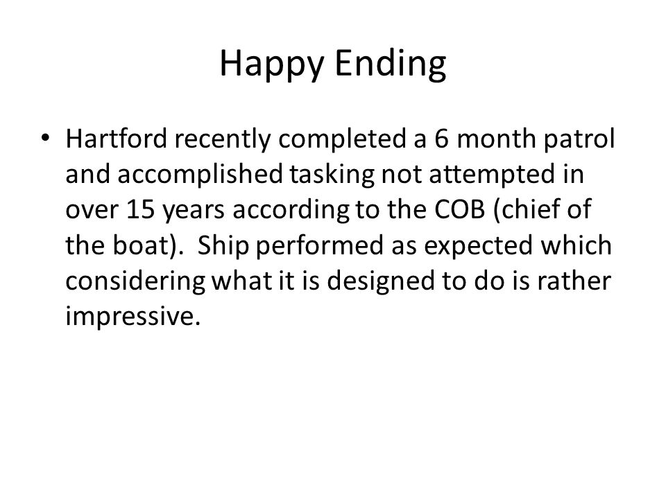 Happy Ending Hartford recently completed a 6 month patrol and accomplished tasking not attempted in over 15 years according to the COB (chief of the boat).
