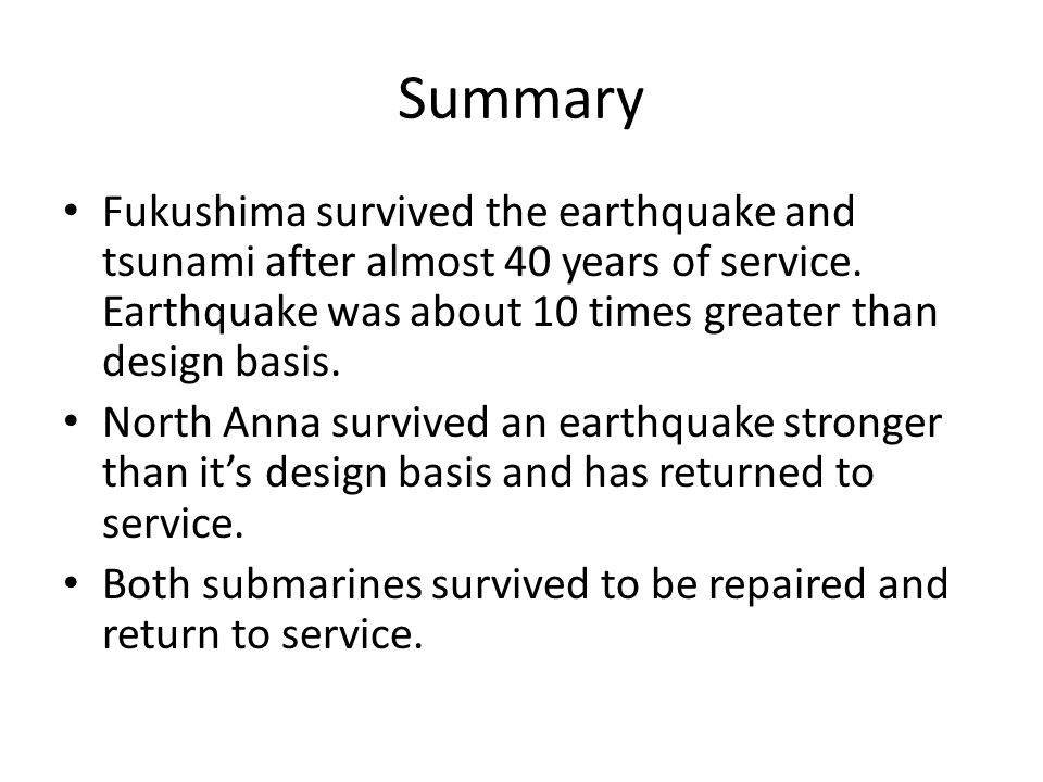 Summary Fukushima survived the earthquake and tsunami after almost 40 years of service. Earthquake was about 10 times greater than design basis. North