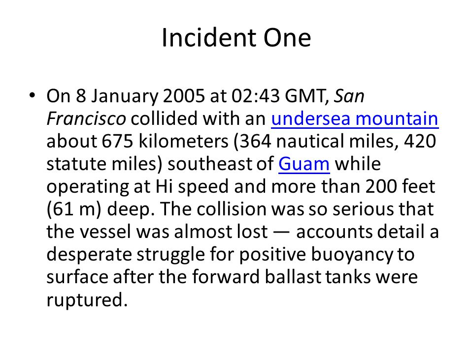Incident One On 8 January 2005 at 02:43 GMT, San Francisco collided with an undersea mountain about 675 kilometers (364 nautical miles, 420 statute mi