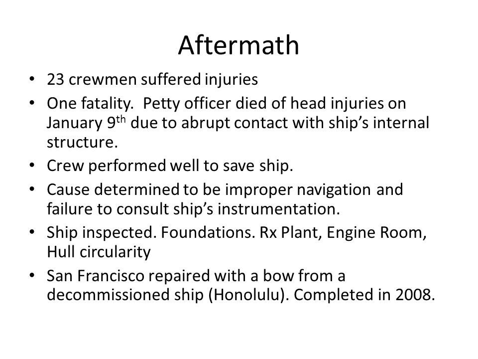 Aftermath 23 crewmen suffered injuries One fatality. Petty officer died of head injuries on January 9 th due to abrupt contact with ship's internal st
