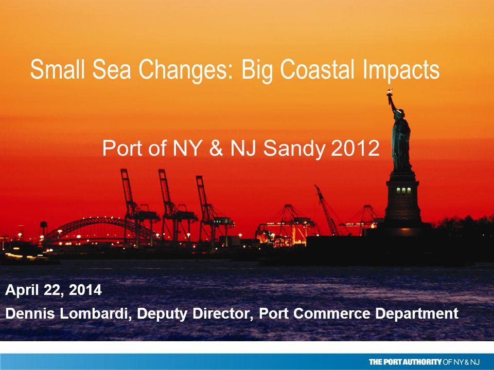 April 22, 2014 Dennis Lombardi, Deputy Director, Port Commerce Department Port of NY & NJ Sandy 2012 Small Sea Changes: Big Coastal Impacts