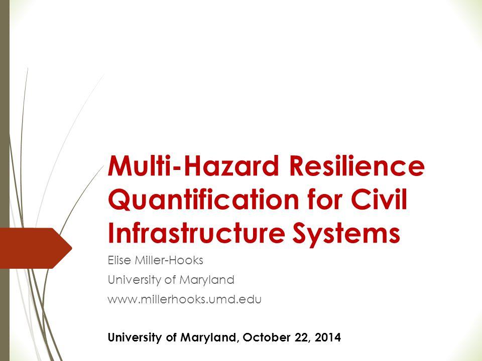 Multi-Hazard Resilience Quantification for Civil Infrastructure Systems Elise Miller-Hooks University of Maryland www.millerhooks.umd.edu University o