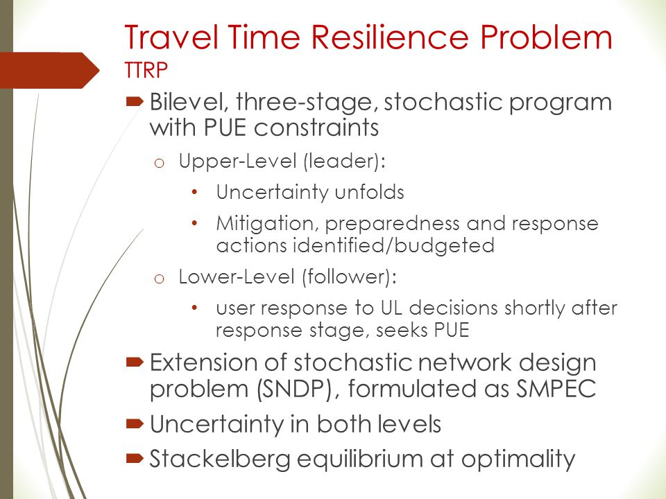 Travel Time Resilience Problem TTRP  Bilevel, three-stage, stochastic program with PUE constraints o Upper-Level (leader): Uncertainty unfolds Mitiga