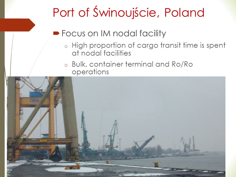 Port of Świnoujście, Poland  Focus on IM nodal facility o High proportion of cargo transit time is spent at nodal facilities o Bulk, container termin