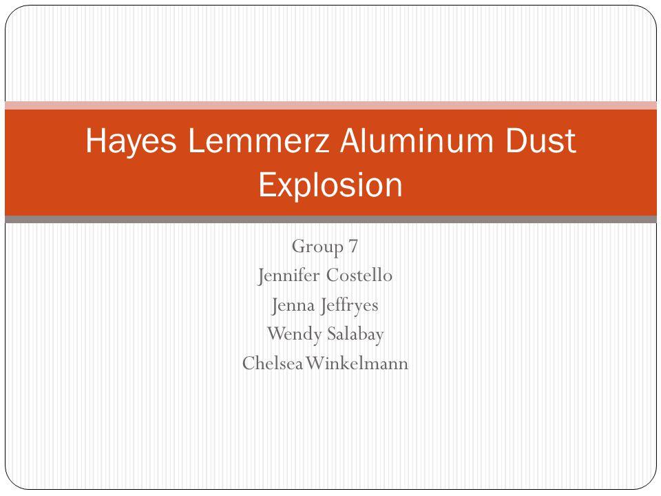 Group 7 Jennifer Costello Jenna Jeffryes Wendy Salabay Chelsea Winkelmann Hayes Lemmerz Aluminum Dust Explosion