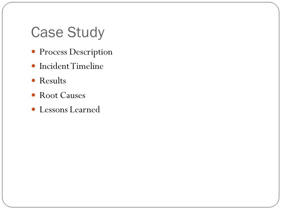 Case Study Process Description Incident Timeline Results Root Causes Lessons Learned