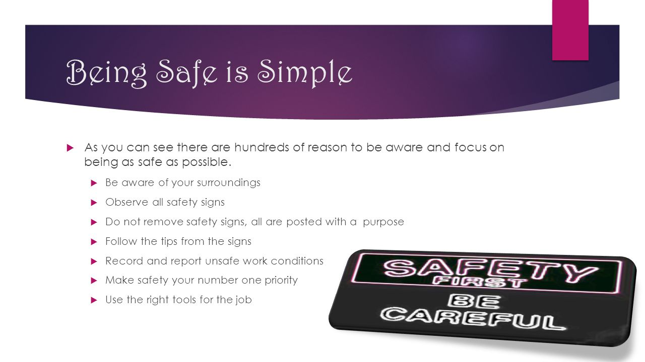 Being Safe is Simple  As you can see there are hundreds of reason to be aware and focus on being as safe as possible.  Be aware of your surroundings