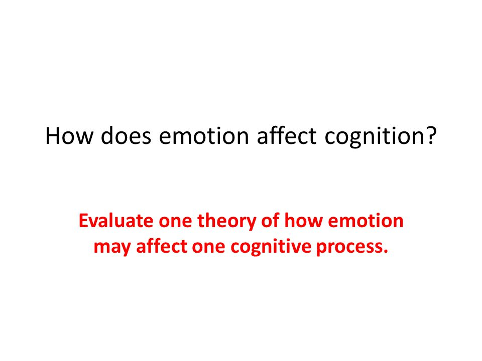 How does emotion affect cognition? Evaluate one theory of how emotion may affect one cognitive process.