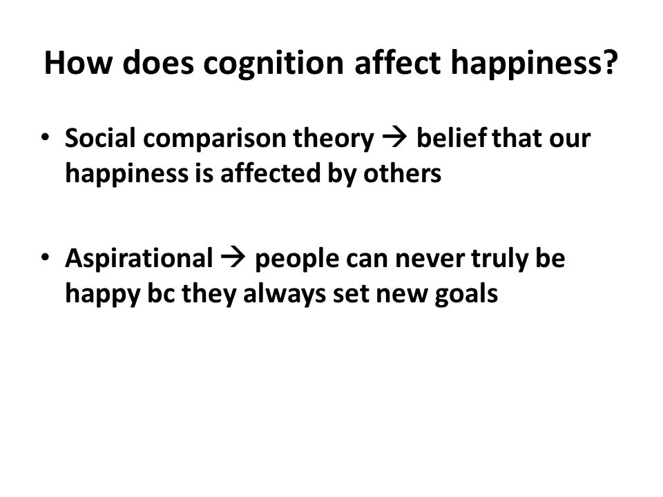 How does cognition affect happiness? Social comparison theory  belief that our happiness is affected by others Aspirational  people can never truly