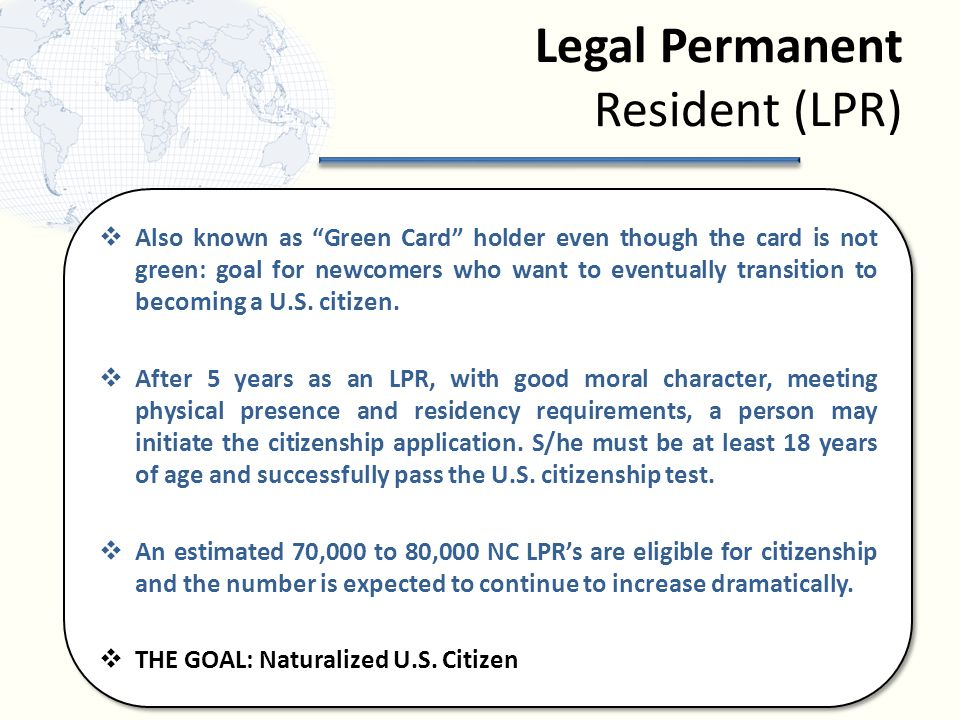 Legal Permanent Resident (LPR)  Also known as Green Card holder even though the card is not green: goal for newcomers who want to eventually transition to becoming a U.S.
