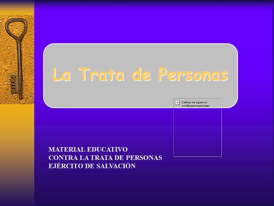 La Trata de Personas MATERIAL EDUCATIVO CONTRA LA TRATA DE PERSONAS EJÉRCITO DE SALVACIÓN