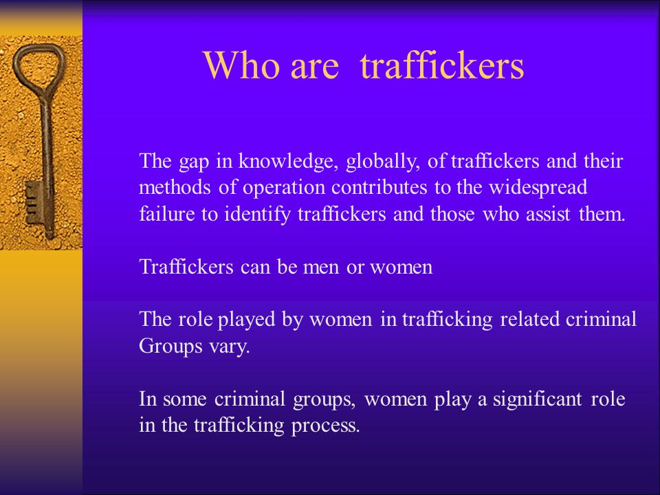 Who are traffickers The gap in knowledge, globally, of traffickers and their methods of operation contributes to the widespread failure to identify traffickers and those who assist them.