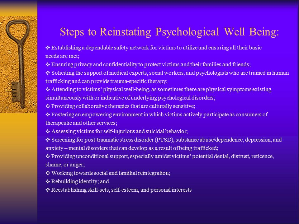 Steps to Reinstating Psychological Well Being: ❖ Establishing a dependable safety network for victims to utilize and ensuring all their basic needs are met; ❖ Ensuring privacy and confidentiality to protect victims and their families and friends; ❖ Soliciting the support of medical experts, social workers, and psychologists who are trained in human trafficking and can provide trauma-specific therapy; ❖ Attending to victims' physical well-being, as sometimes there are physical symptoms existing simultaneously with or indicative of underlying psychological disorders; ❖ Providing collaborative therapies that are culturally sensitive; ❖ Fostering an empowering environment in which victims actively participate as consumers of therapeutic and other services; ❖ Assessing victims for self-injurious and suicidal behavior; ❖ Screening for post-traumatic stress disorder (PTSD), substance abuse/dependence, depression, and anxiety – mental disorders that can develop as a result of being trafficked; ❖ Providing unconditional support, especially amidst victims' potential denial, distrust, reticence, shame, or anger; ❖ Working towards social and familial reintegration; ❖ Rebuilding identity; and ❖ Reestablishing skill-sets, self-esteem, and personal interests