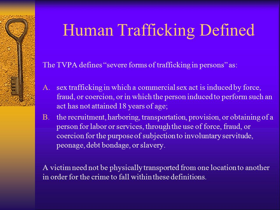 Human Trafficking Defined The TVPA defines severe forms of trafficking in persons as: A.sex trafficking in which a commercial sex act is induced by force, fraud, or coercion, or in which the person induced to perform such an act has not attained 18 years of age; B.the recruitment, harboring, transportation, provision, or obtaining of a person for labor or services, through the use of force, fraud, or coercion for the purpose of subjection to involuntary servitude, peonage, debt bondage, or slavery.