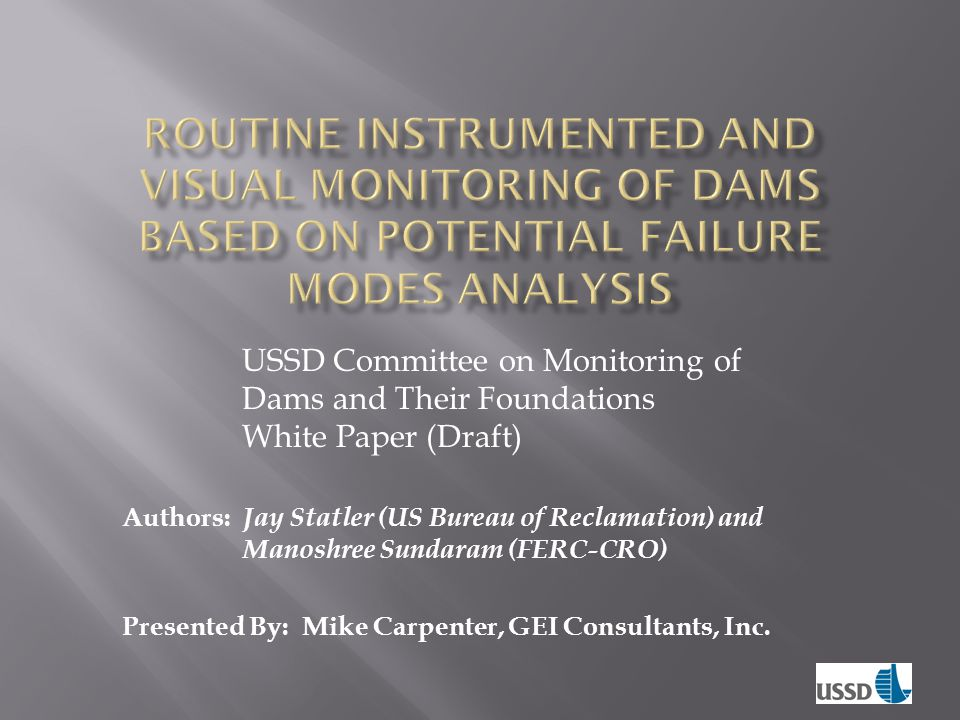  Instrumentation monitoring program established at one dam may not be appropriate at another dam  Each project be independently evaluated  Structured process that identifies plausible unique PFMs  Develop appropriate monitoring to plausible PFMs