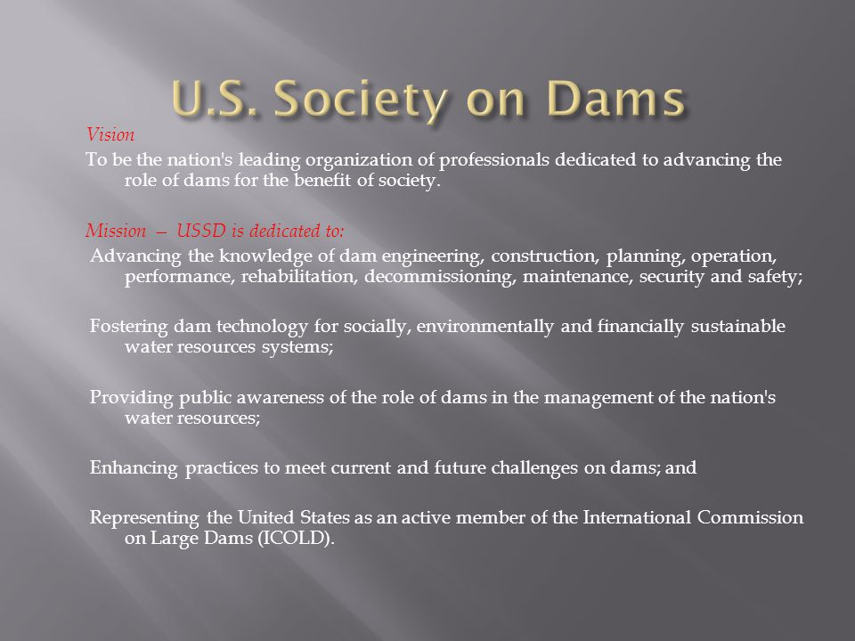 Vision To be the nation's leading organization of professionals dedicated to advancing the role of dams for the benefit of society. Mission — USSD is